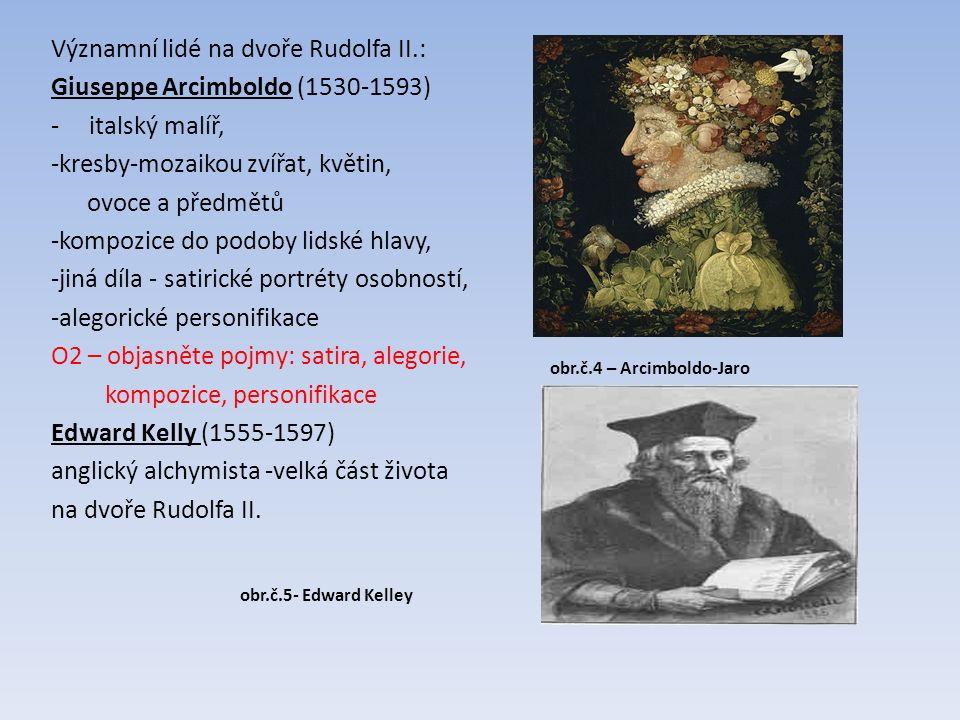Významní lidé na dvoře Rudolfa II.: Giuseppe Arcimboldo (1530-1593) - italský malíř, -kresby-mozaikou zvířat, květin, ovoce a předmětů -kompozice do podoby lidské hlavy, -jiná díla - satirické portréty osobností, -alegorické personifikace O2 – objasněte pojmy: satira, alegorie, kompozice, personifikace Edward Kelly (1555-1597) anglický alchymista -velká část života na dvoře Rudolfa II.