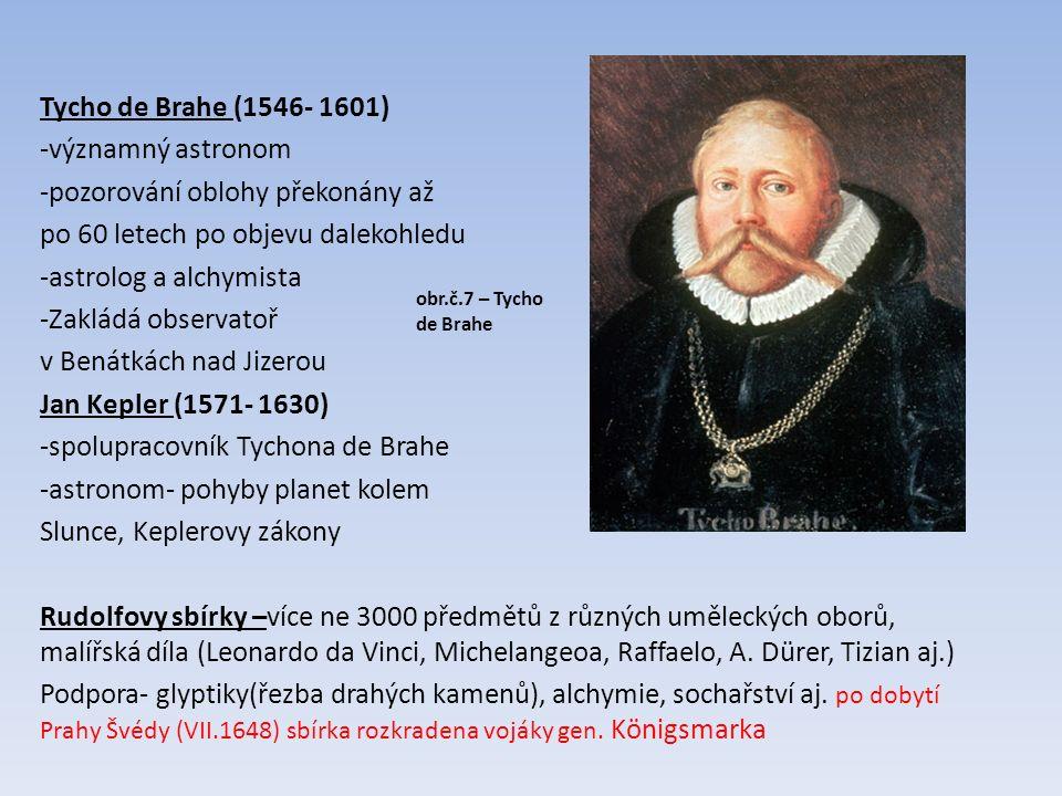 Tycho de Brahe (1546- 1601) -významný astronom -pozorování oblohy překonány až po 60 letech po objevu dalekohledu -astrolog a alchymista -Zakládá observatoř v Benátkách nad Jizerou Jan Kepler (1571- 1630) -spolupracovník Tychona de Brahe -astronom- pohyby planet kolem Slunce, Keplerovy zákony Rudolfovy sbírky –více ne 3000 předmětů z různých uměleckých oborů, malířská díla (Leonardo da Vinci, Michelangeoa, Raffaelo, A.