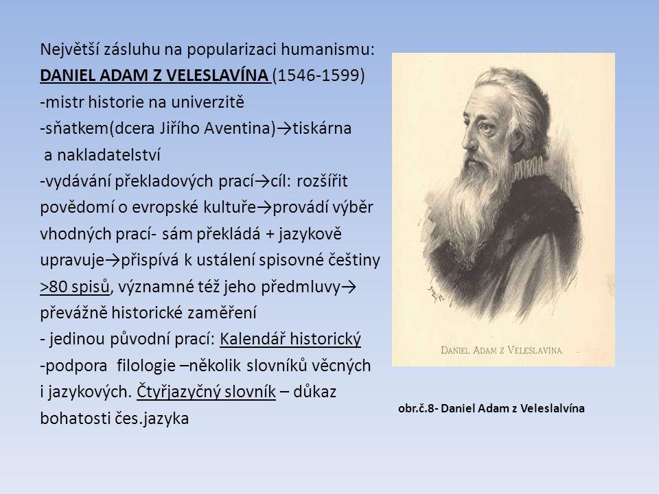 Největší zásluhu na popularizaci humanismu: DANIEL ADAM Z VELESLAVÍNA (1546-1599) -mistr historie na univerzitě -sňatkem(dcera Jiřího Aventina)→tiskárna a nakladatelství -vydávání překladových prací→cíl: rozšířit povědomí o evropské kultuře→provádí výběr vhodných prací- sám překládá + jazykově upravuje→přispívá k ustálení spisovné češtiny ˃80 spisů, významné též jeho předmluvy→ převážně historické zaměření - jedinou původní prací: Kalendář historický -podpora filologie –několik slovníků věcných i jazykových.
