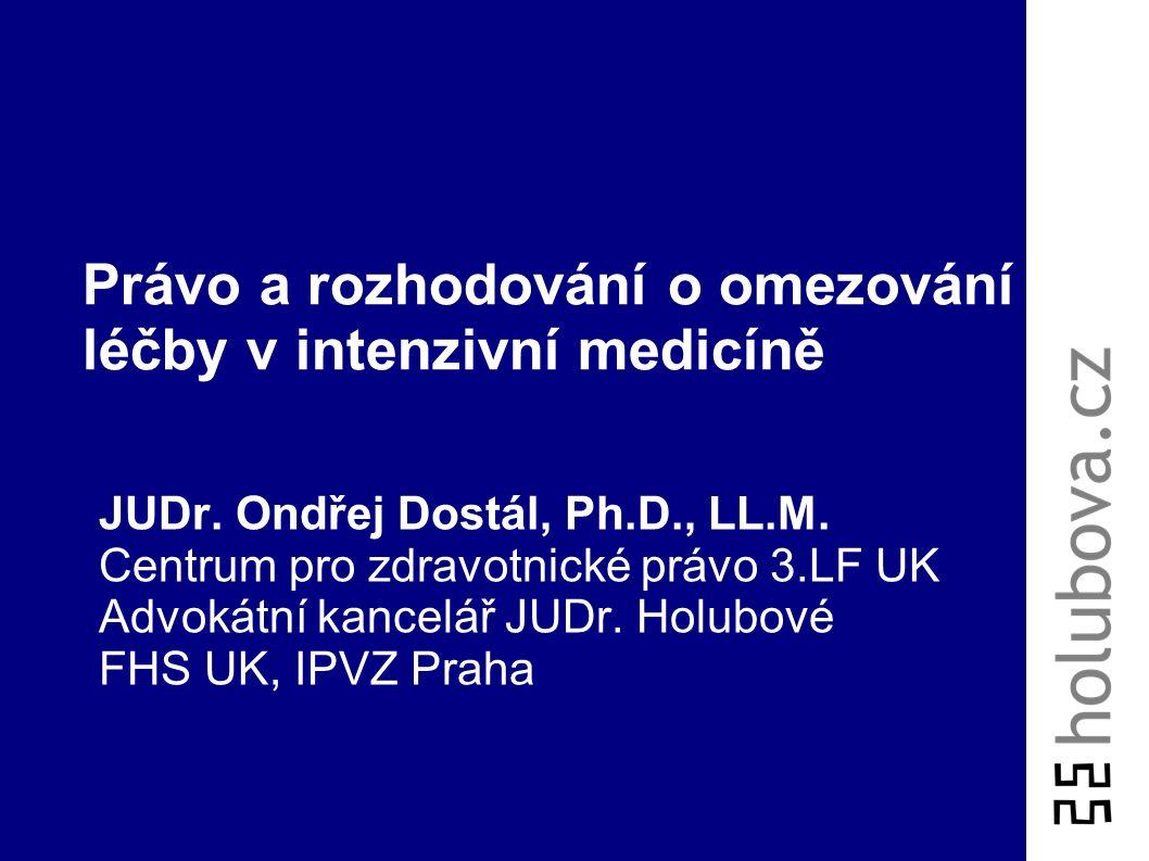 Právo a rozhodování o omezování léčby v intenzivní medicíně JUDr. Ondřej Dostál, Ph.D., LL.M. Centrum pro zdravotnické právo 3.LF UK Advokátní kancelá