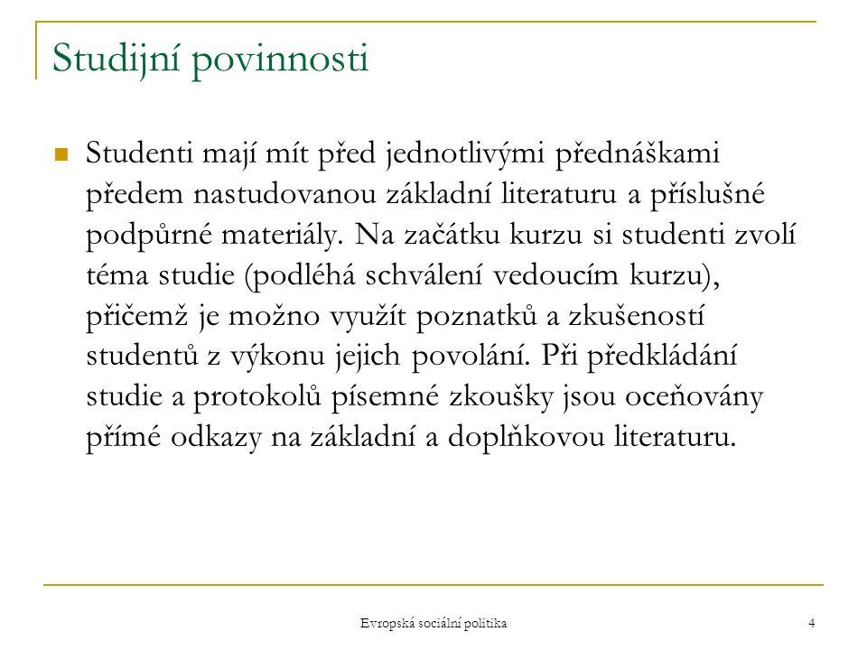 Evropská sociální politika 4 Studijní povinnosti Studenti mají mít před jednotlivými přednáškami předem nastudovanou základní literaturu a příslušné podpůrné materiály.