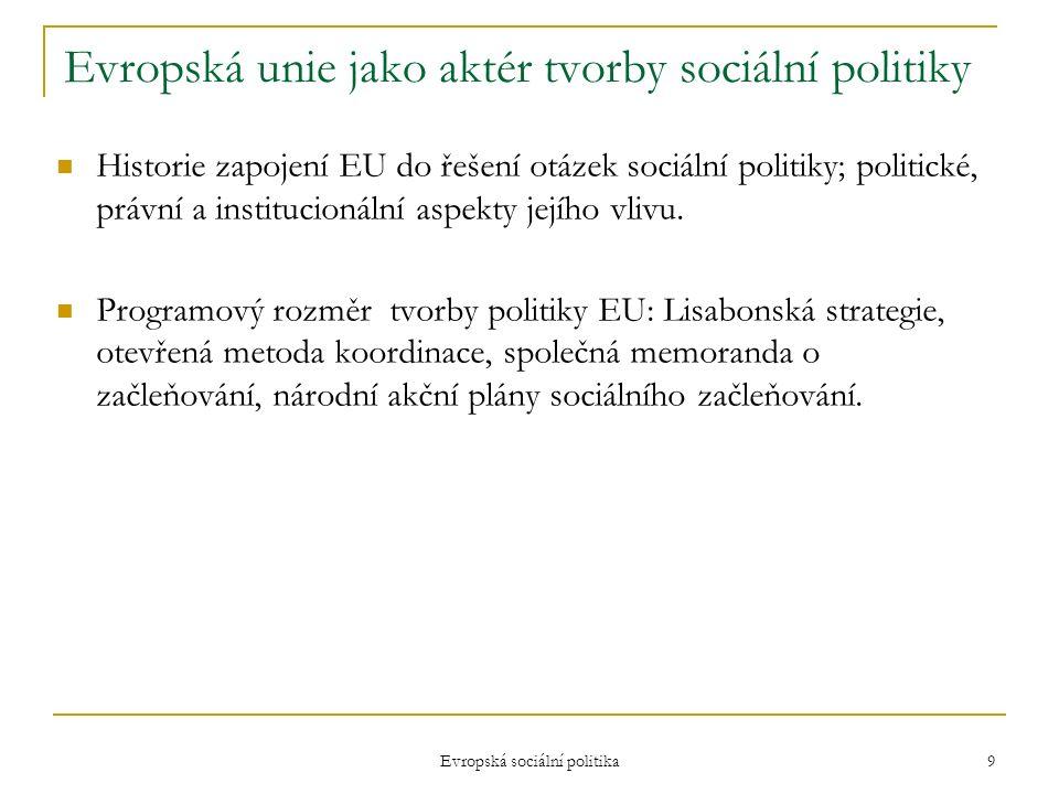 Evropská sociální politika 9 Evropská unie jako aktér tvorby sociální politiky Historie zapojení EU do řešení otázek sociální politiky; politické, právní a institucionální aspekty jejího vlivu.