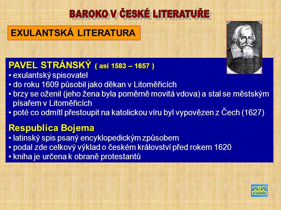 EXULANTSKÁ LITERATURA PAVEL STRÁNSKÝ ( asi 1583 – 1657) PAVEL STRÁNSKÝ ( asi 1583 – 1657 ) exulantský spisovatel do roku 1609 působil jako děkan v Litoměřicích brzy se oženil (jeho žena byla poměrně movitá vdova) a stal se městským písařem v Litoměřicích poté co odmítl přestoupit na katolickou víru byl vypovězen z Čech (1627) Respublica Bojema latinský spis psaný encyklopedickým způsobem podal zde celkový výklad o českém království před rokem 1620 kniha je určena k obraně protestantů