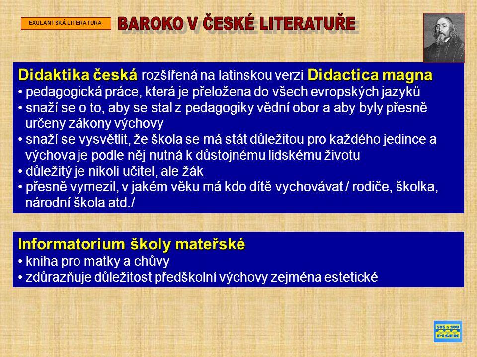 EXULANTSKÁ LITERATURA Didaktika česká Didactica magna Didaktika česká rozšířená na latinskou verzi Didactica magna pedagogická práce, která je přeložena do všech evropských jazyků snaží se o to, aby se stal z pedagogiky vědní obor a aby byly přesně určeny zákony výchovy snaží se vysvětlit, že škola se má stát důležitou pro každého jedince a výchova je podle něj nutná k důstojnému lidskému životu důležitý je nikoli učitel, ale žák přesně vymezil, v jakém věku má kdo dítě vychovávat / rodiče, školka, národní škola atd./ Informatorium školy mateřské kniha pro matky a chůvy zdůrazňuje důležitost předškolní výchovy zejména estetické