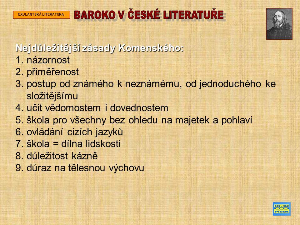 EXULANTSKÁ LITERATURA Nejdůležitější zásady Komenského: 1.názornost 2.přiměřenost 3.postup od známého k neznámému, od jednoduchého ke složitějšímu 4.učit vědomostem i dovednostem 5.škola pro všechny bez ohledu na majetek a pohlaví 6.ovládání cizích jazyků 7.škola = dílna lidskosti 8.důležitost kázně 9.důraz na tělesnou výchovu