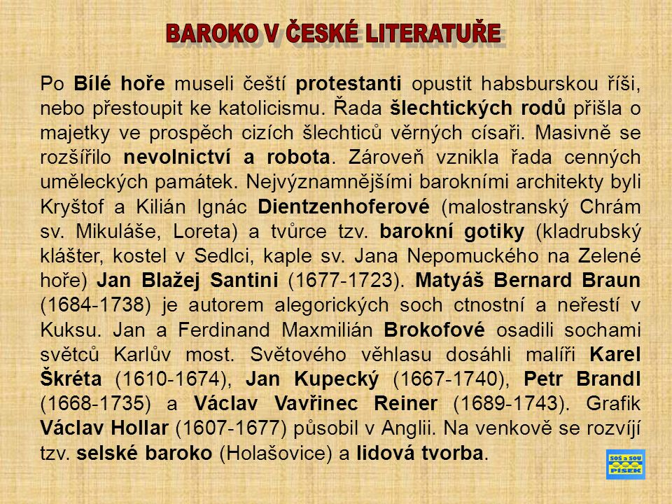 EXULANTSKÁ LITERATURA Brána jazyků otevřená ( Janua linguarum reserata) první moderní učebnice latiny pojmům odpovídají slova a texty Orbis pictus (Svět v obrazech) nejznámější Komenského kniha původně učebnice latiny, později vzor pro všechny jazykové učebnice Schola ludus (Škola hrou) soubor her, které měly u žáků prohloubit znalost latiny poukazuje na nutnost názorového učení za použití příkladů na postup vyučování od jednoduchého k složitějšímu vzdělání má být podle něj přístupné všem, bez rozdílu sociálního původu a pohlaví samozřejmostí je pro něj vyučování zdarma.