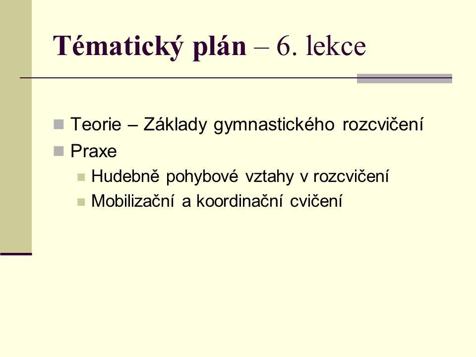 Tématický plán – 6. lekce Teorie – Základy gymnastického rozcvičení Praxe Hudebně pohybové vztahy v rozcvičení Mobilizační a koordinační cvičení