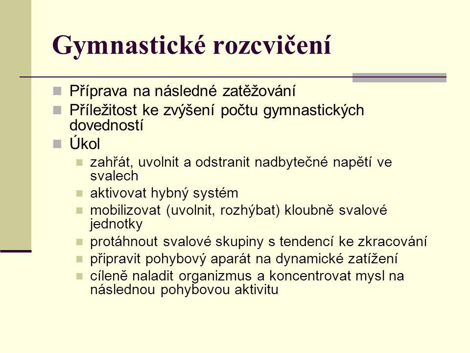 Gymnastické rozcvičení Příprava na následné zatěžování Příležitost ke zvýšení počtu gymnastických dovedností Úkol zahřát, uvolnit a odstranit nadbytečné napětí ve svalech aktivovat hybný systém mobilizovat (uvolnit, rozhýbat) kloubně svalové jednotky protáhnout svalové skupiny s tendencí ke zkracování připravit pohybový aparát na dynamické zatížení cíleně naladit organizmus a koncentrovat mysl na následnou pohybovou aktivitu