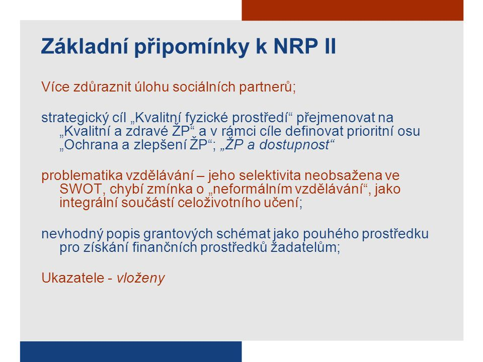 """Základní připomínky k NRP II Více zdůraznit úlohu sociálních partnerů; strategický cíl """"Kvalitní fyzické prostředí přejmenovat na """"Kvalitní a zdravé ŽP a v rámci cíle definovat prioritní osu """"Ochrana a zlepšení ŽP ; """"ŽP a dostupnost problematika vzdělávání – jeho selektivita neobsažena ve SWOT, chybí zmínka o """"neformálním vzdělávání , jako integrální součástí celoživotního učení; nevhodný popis grantových schémat jako pouhého prostředku pro získání finančních prostředků žadatelům; Ukazatele - vloženy"""