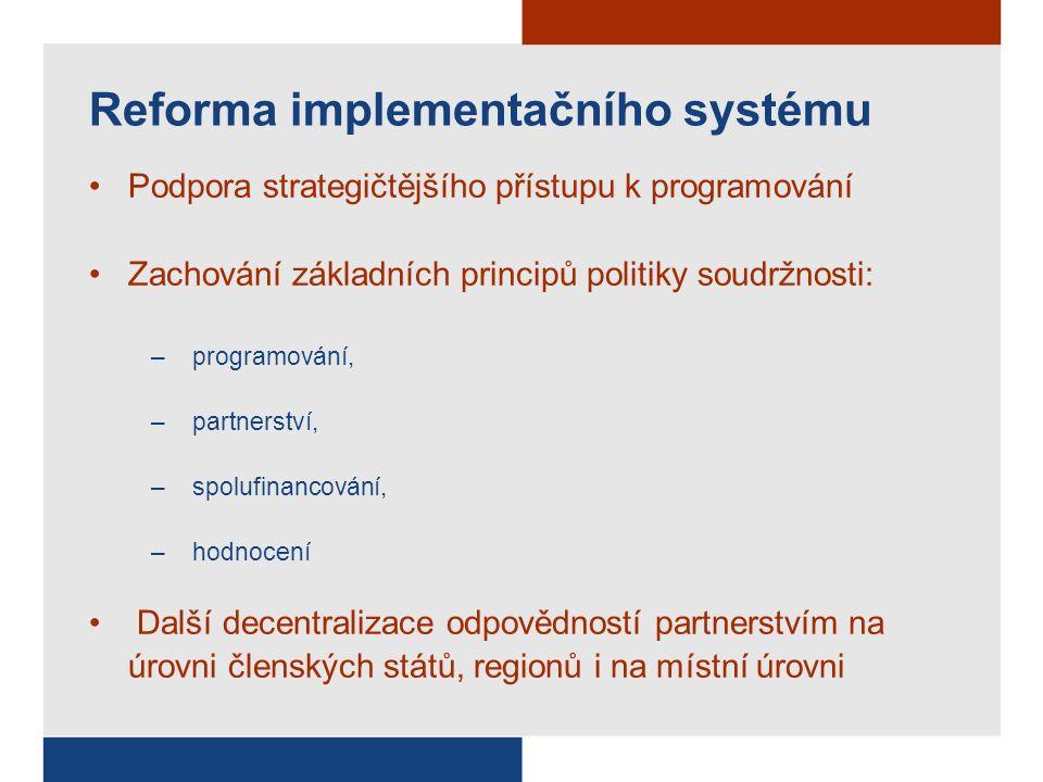 Reforma implementačního systému Podpora strategičtějšího přístupu k programování Zachování základních principů politiky soudržnosti: –programování, –partnerství, –spolufinancování, –hodnocení Další decentralizace odpovědností partnerstvím na úrovni členských států, regionů i na místní úrovni
