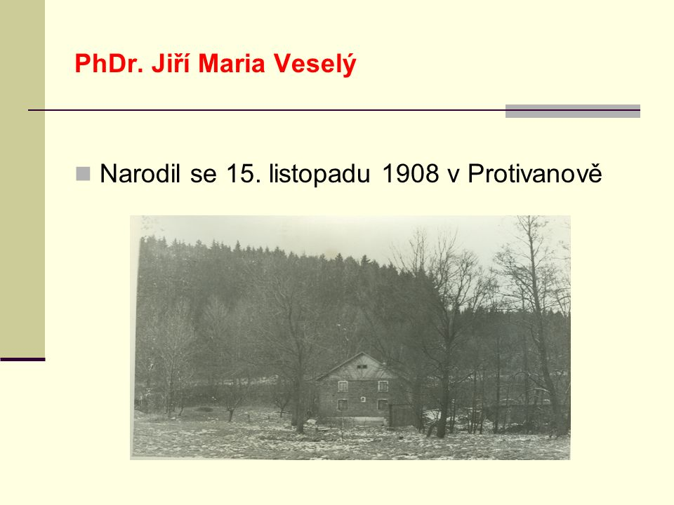 PhDr. Jiří Maria Veselý Narodil se 15. listopadu 1908 v Protivanově