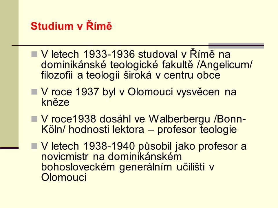Studium v Římě V letech 1933-1936 studoval v Římě na dominikánské teologické fakultě /Angelicum/ filozofii a teologii široká v centru obce V roce 1937 byl v Olomouci vysvěcen na kněze V roce1938 dosáhl ve Walberbergu /Bonn- Köln/ hodnosti lektora – profesor teologie V letech 1938-1940 působil jako profesor a novicmistr na dominikánském bohosloveckém generálním učilišti v Olomouci