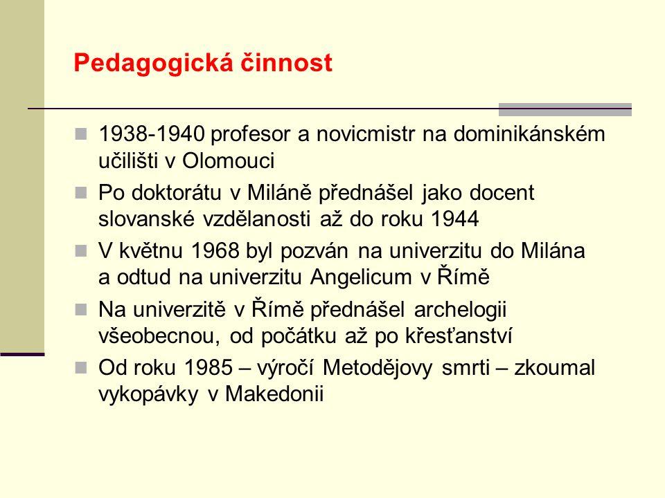 Pedagogická činnost 1938-1940 profesor a novicmistr na dominikánském učilišti v Olomouci Po doktorátu v Miláně přednášel jako docent slovanské vzdělanosti až do roku 1944 V květnu 1968 byl pozván na univerzitu do Milána a odtud na univerzitu Angelicum v Římě Na univerzitě v Římě přednášel archelogii všeobecnou, od počátku až po křesťanství Od roku 1985 – výročí Metodějovy smrti – zkoumal vykopávky v Makedonii