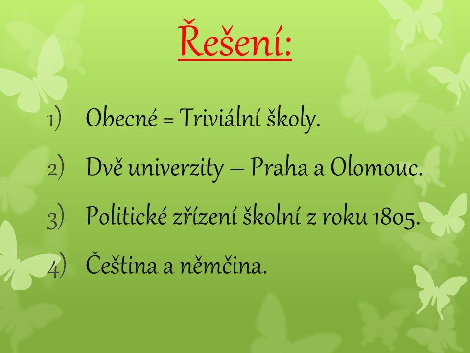 Řešení: 1)Obecné = Triviální školy. 2)Dvě univerzity – Praha a Olomouc. 3)Politické zřízení školní z roku 1805. 4)Čeština a němčina.