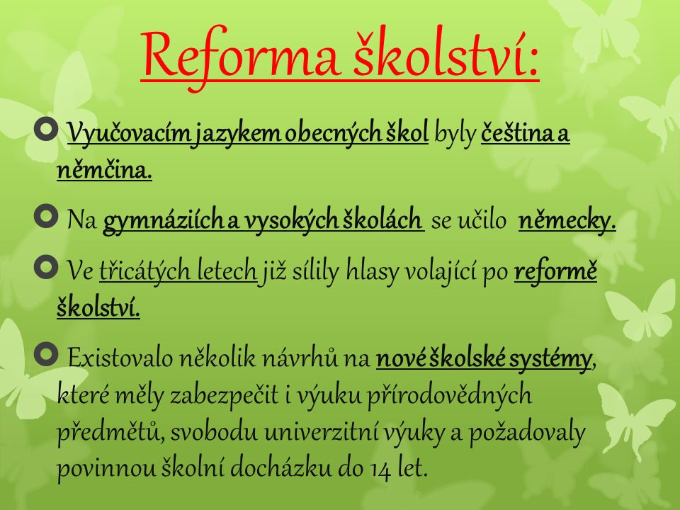 Reforma školství:  Vyučovacím jazykem obecných škol byly čeština a němčina.  Na gymnáziích a vysokých školách se učilo německy.  Ve třicátých letec