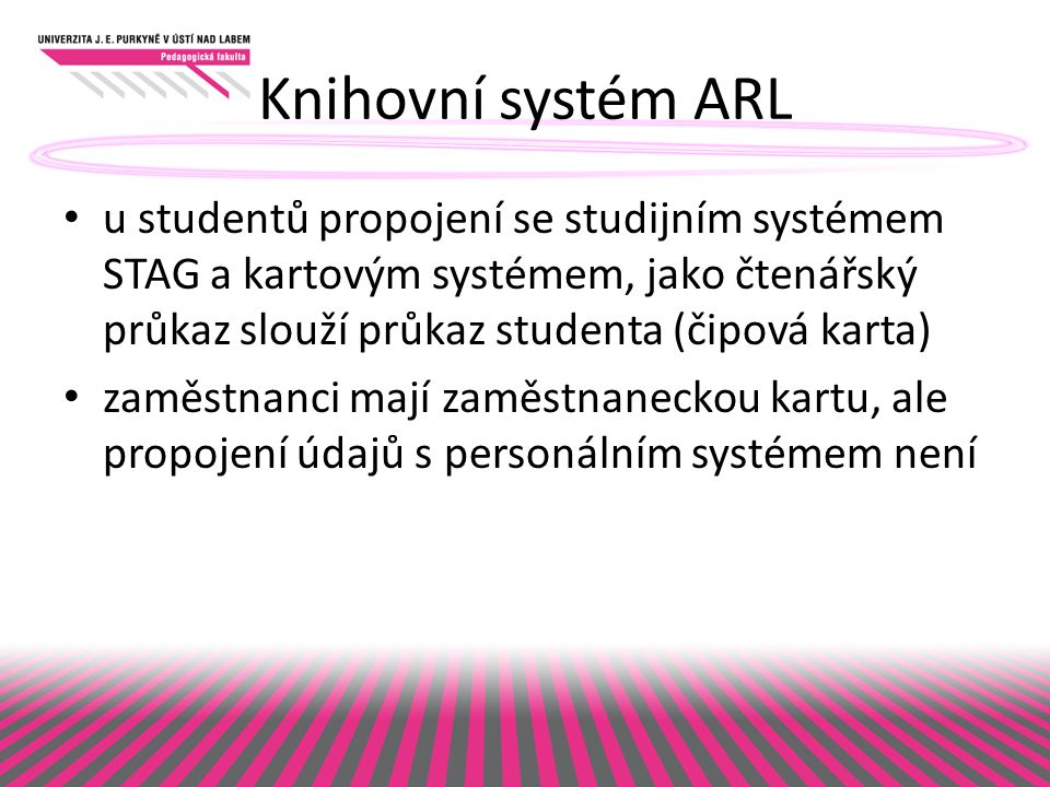 Knihovní systém ARL u studentů propojení se studijním systémem STAG a kartovým systémem, jako čtenářský průkaz slouží průkaz studenta (čipová karta) zaměstnanci mají zaměstnaneckou kartu, ale propojení údajů s personálním systémem není