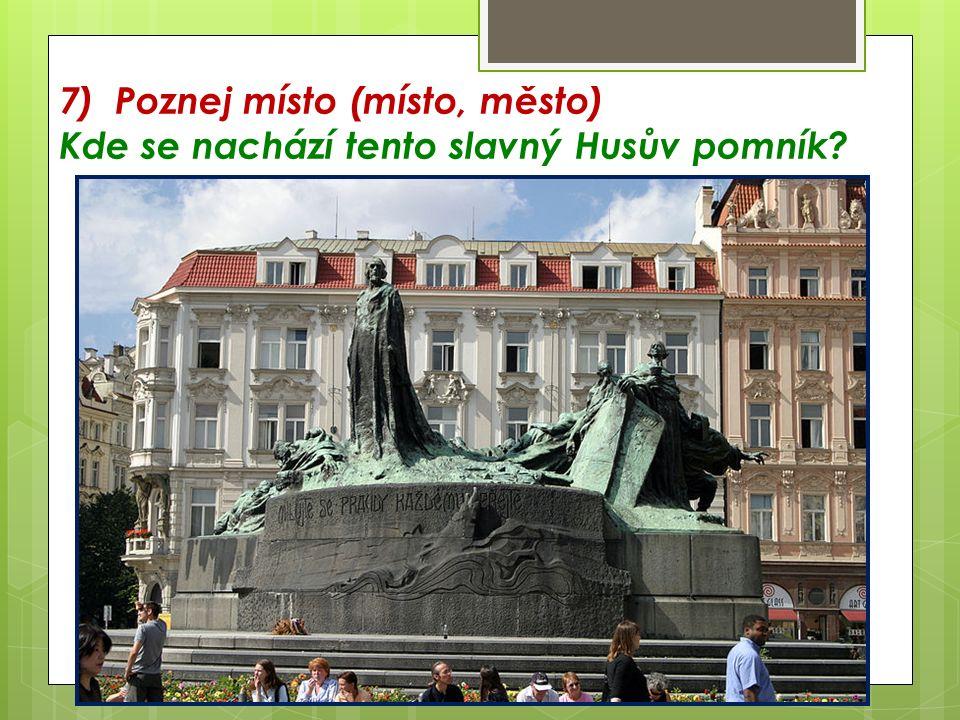 7) Poznej místo (místo, město) Kde se nachází tento slavný Husův pomník?