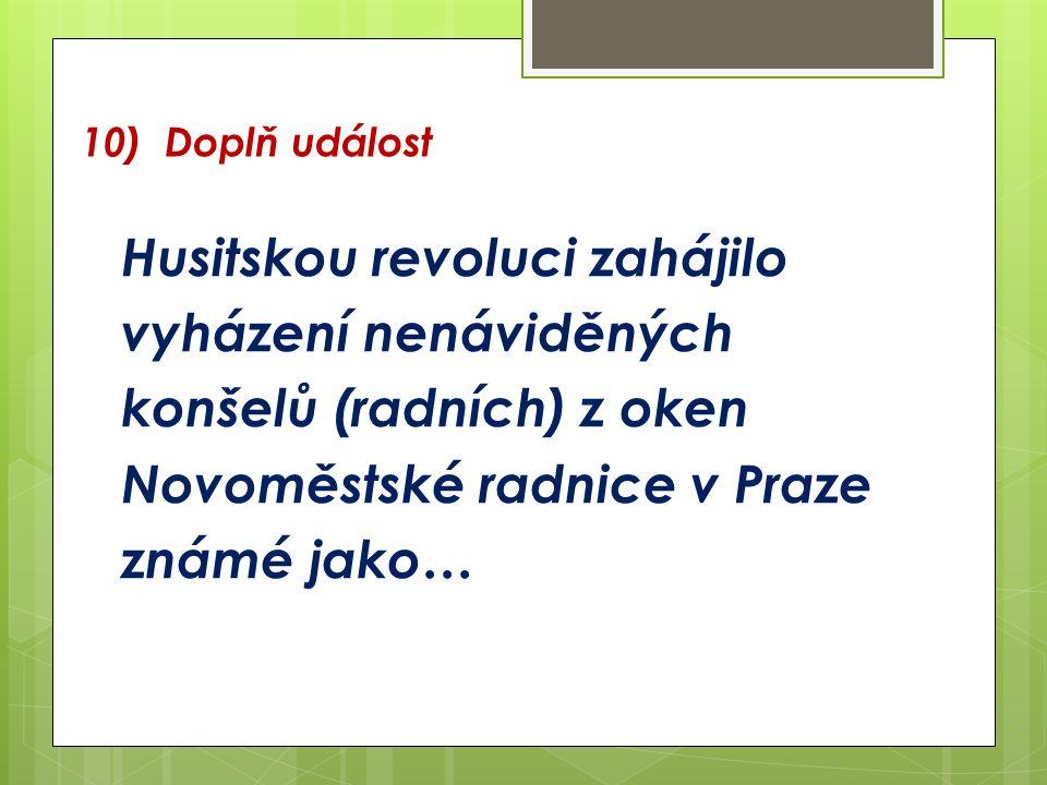 10) Doplň událost Husitskou revoluci zahájilo vyházení nenáviděných konšelů (radních) z oken Novoměstské radnice v Praze známé jako…