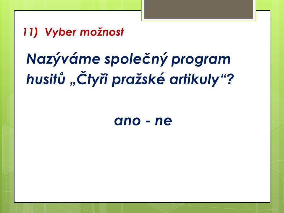 """11) Vyber možnost Nazýváme společný program husitů """"Čtyři pražské artikuly ? ano - ne"""