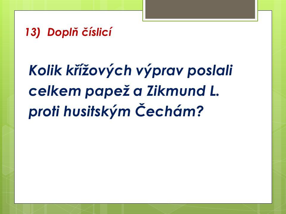 13) Doplň číslicí Kolik křížových výprav poslali celkem papež a Zikmund L. proti husitským Čechám?