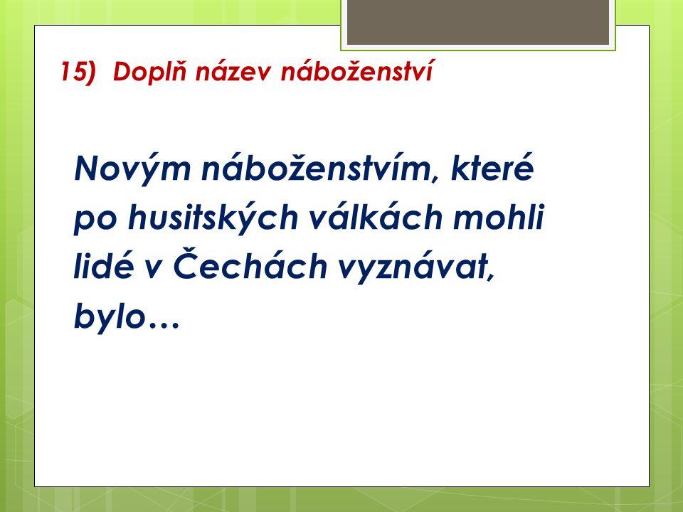 15) Doplň název náboženství Novým náboženstvím, které po husitských válkách mohli lidé v Čechách vyznávat, bylo…