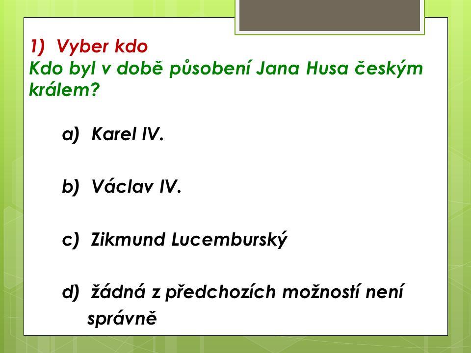 1) Vyber kdo Kdo byl v době působení Jana Husa českým králem.