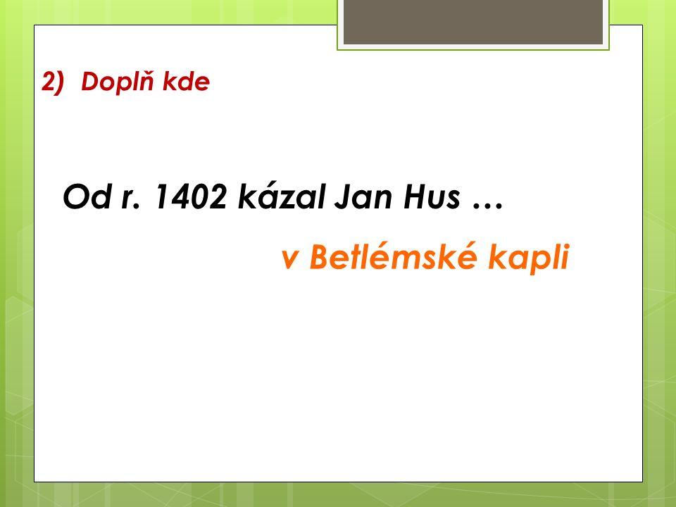 2) Doplň kde Od r. 1402 kázal Jan Hus … v Betlémské kapli