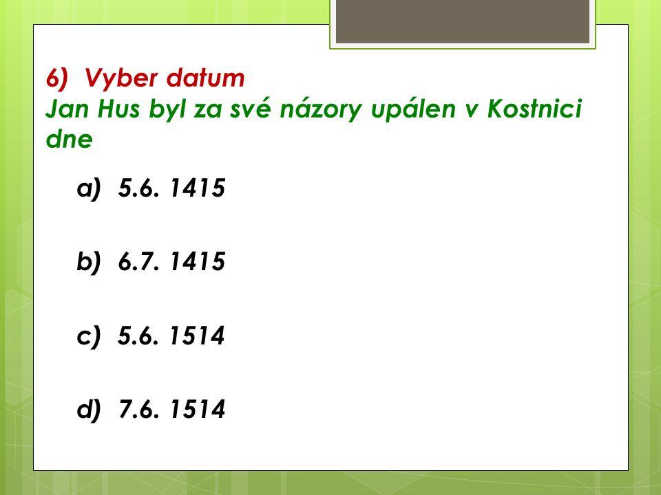 6) Vyber datum Jan Hus byl za své názory upálen v Kostnici dne a) 5.6.