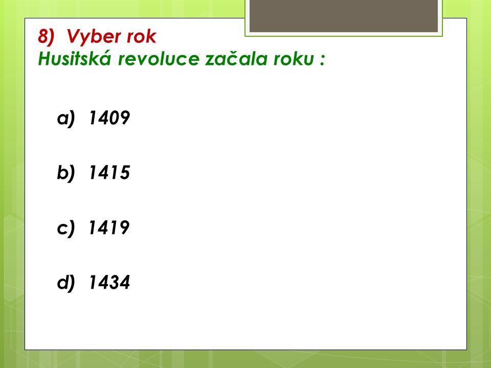 8) Vyber rok Husitská revoluce začala roku : a) 1409 b) 1415 c) 1419 d) 1434