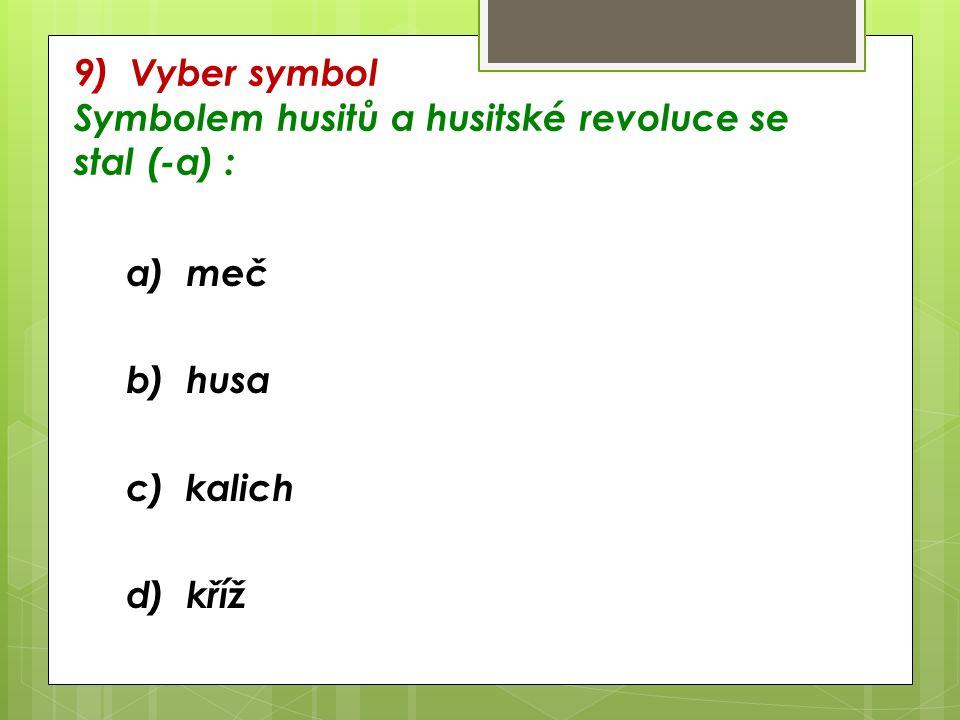 9) Vyber symbol Symbolem husitů a husitské revoluce se stal (-a) : a) meč b) husa c) kalich d) kříž