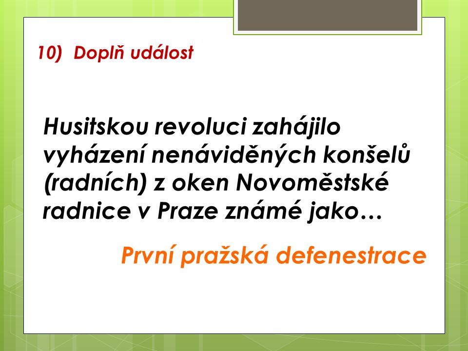10) Doplň událost Husitskou revoluci zahájilo vyházení nenáviděných konšelů (radních) z oken Novoměstské radnice v Praze známé jako… První pražská defenestrace