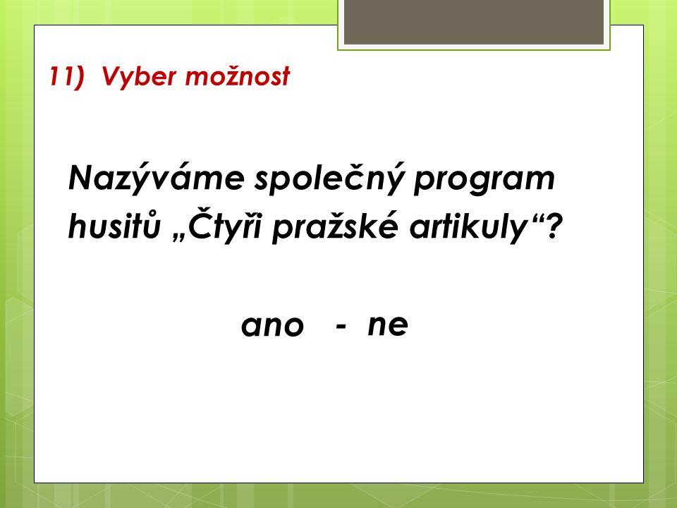 """11) Vyber možnost Nazýváme společný program husitů """"Čtyři pražské artikuly ? - ne ano"""