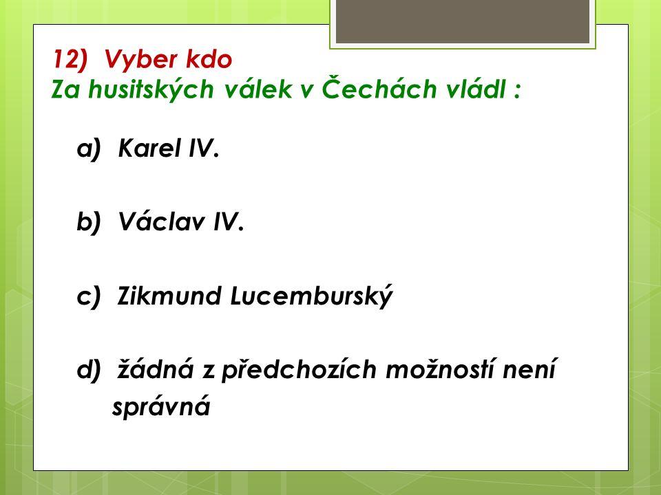 12) Vyber kdo Za husitských válek v Čechách vládl : a) Karel IV.
