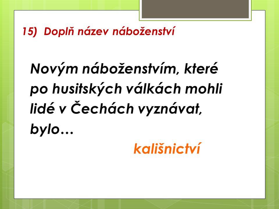 15) Doplň název náboženství Novým náboženstvím, které po husitských válkách mohli lidé v Čechách vyznávat, bylo… kališnictví
