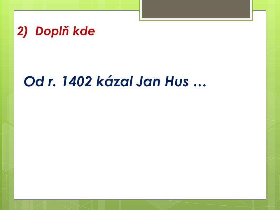 2) Doplň kde Od r. 1402 kázal Jan Hus …