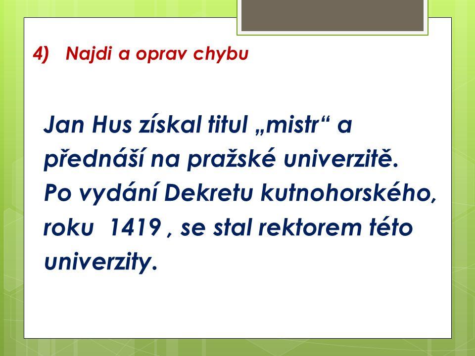 """4) Najdi a oprav chybu Jan Hus získal titul """"mistr a přednáší na pražské univerzitě."""