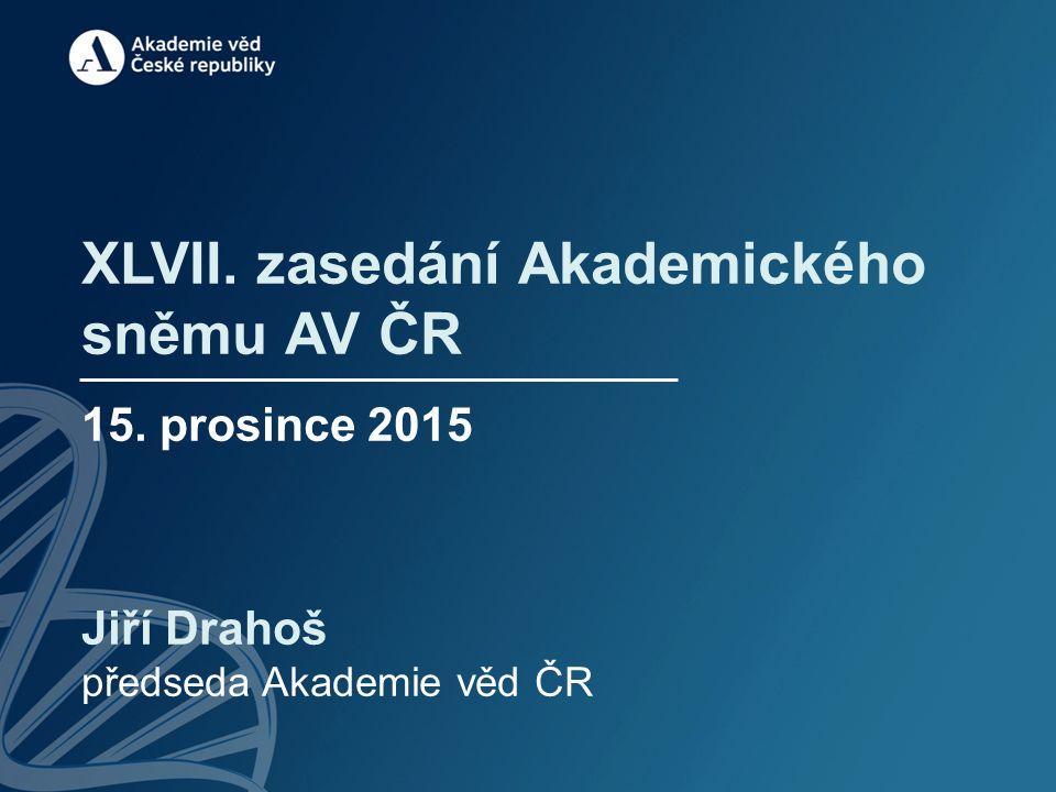 XLVII. zasedání Akademického sněmu AV ČR 15. prosince 2015 Jiří Drahoš předseda Akademie věd ČR