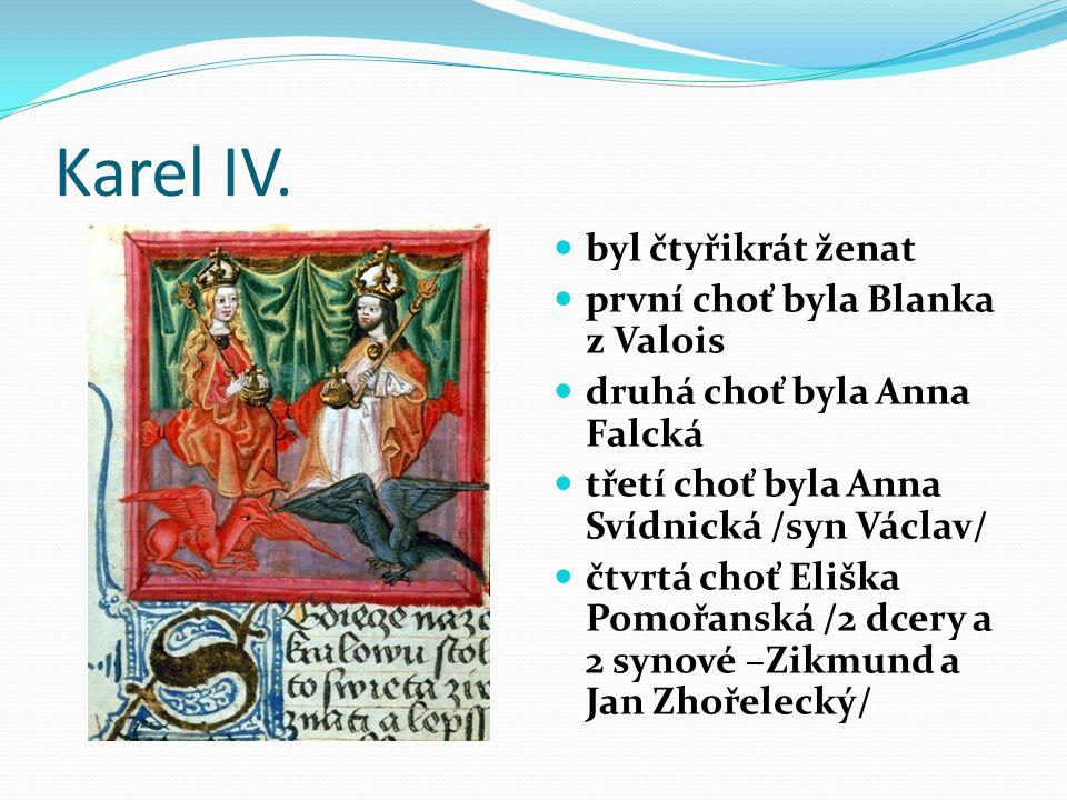 Karel IV. byl čtyřikrát ženat první choť byla Blanka z Valois druhá choť byla Anna Falcká třetí choť byla Anna Svídnická /syn Václav/ čtvrtá choť Eliš
