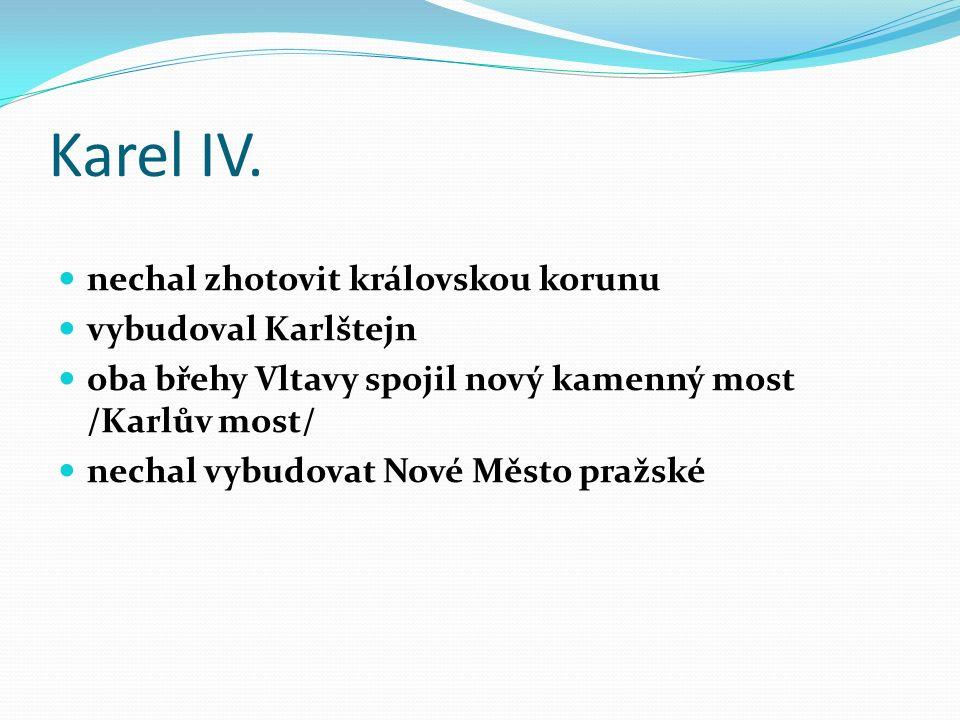 Karel IV. nechal zhotovit královskou korunu vybudoval Karlštejn oba břehy Vltavy spojil nový kamenný most /Karlův most/ nechal vybudovat Nové Město pr