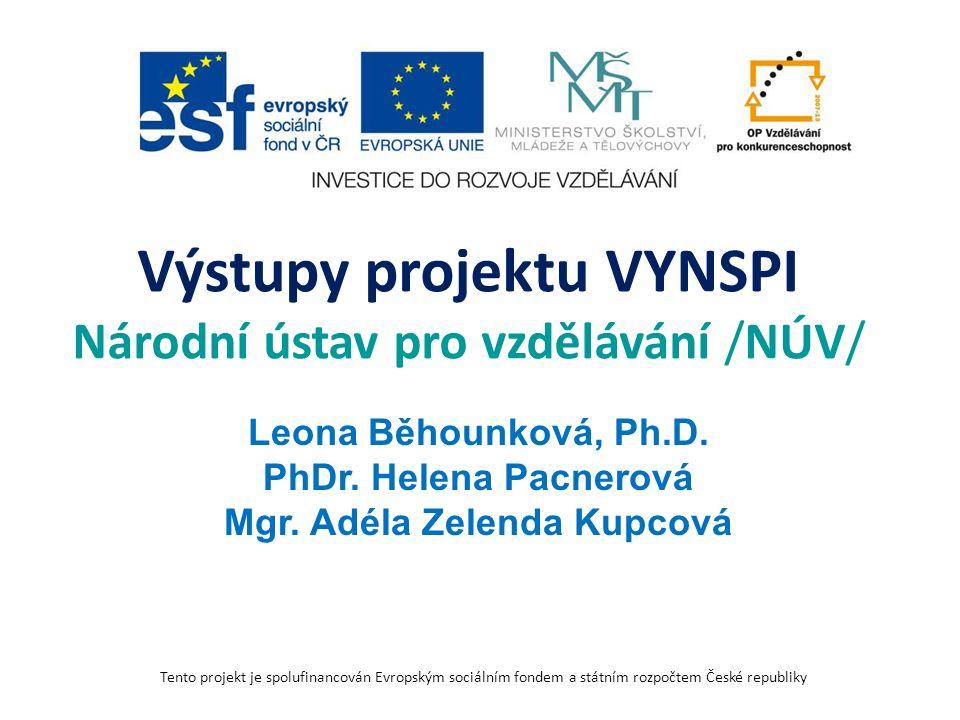 Výstupy projektu VYNSPI Národní ústav pro vzdělávání /NÚV/ Leona Běhounková, Ph.D. PhDr. Helena Pacnerová Mgr. Adéla Zelenda Kupcová Tento projekt je