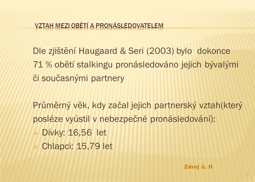 Dle zjištění Haugaard & Seri (2003) bylo dokonce 71 % obětí stalkingu pronásledováno jejich bývalými či současnými partnery Průměrný věk, kdy začal jejich partnerský vztah(který posléze vyústil v nebezpečné pronásledování):  Dívky: 16,56 let  Chlapci: 15,79 let 7 Zdroj č.
