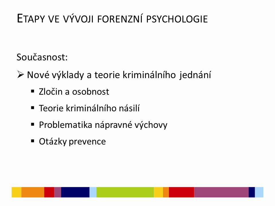 E TAPY VE VÝVOJI FORENZNÍ PSYCHOLOGIE Současnost:  Nové výklady a teorie kriminálního jednání  Zločin a osobnost  Teorie kriminálního násilí  Problematika nápravné výchovy  Otázky prevence