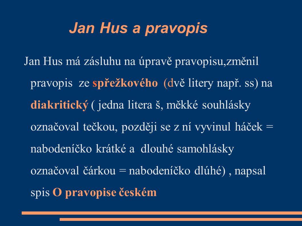 Jan Hus a pravopis Jan Hus má zásluhu na úpravě pravopisu,změnil pravopis ze spřežkového (dvě litery např.