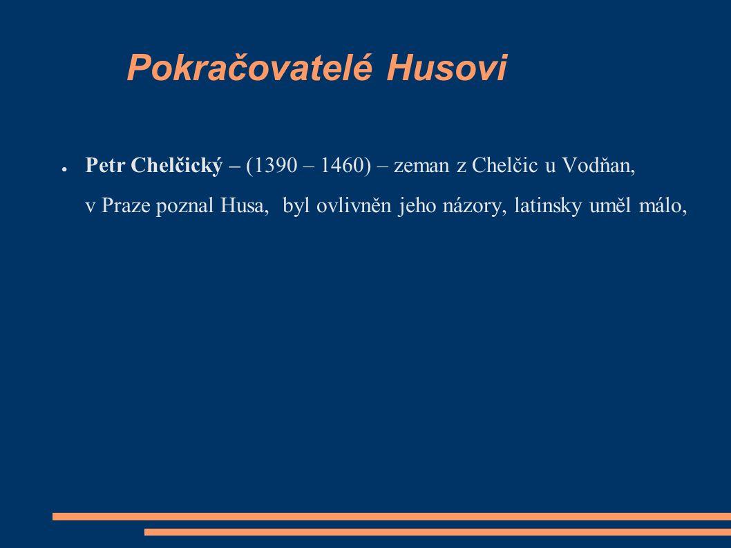 Pokračovatelé Husovi ● Petr Chelčický – (1390 – 1460) – zeman z Chelčic u Vodňan, v Praze poznal Husa, byl ovlivněn jeho názory, latinsky uměl málo,