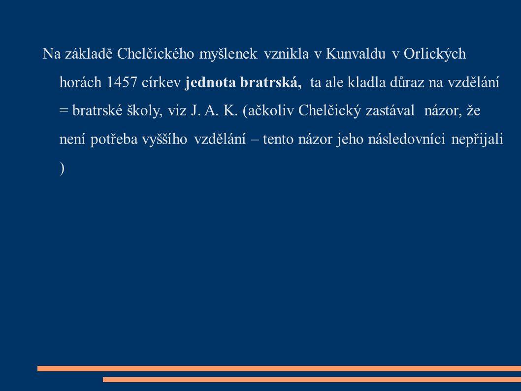 Na základě Chelčického myšlenek vznikla v Kunvaldu v Orlických horách 1457 církev jednota bratrská, ta ale kladla důraz na vzdělání = bratrské školy, viz J.