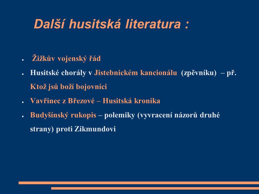Další husitská literatura : ● Žižkův vojenský řád ● Husitské chorály v Jistebnickém kancionálu (zpěvníku) – př.