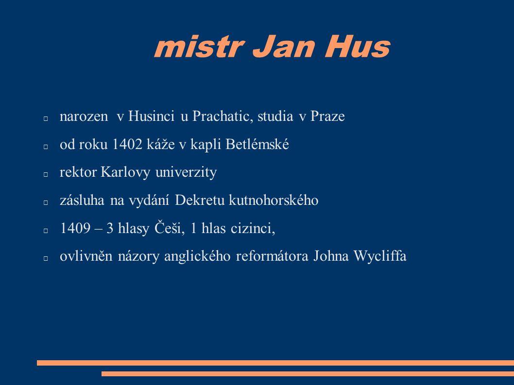 mistr Jan Hus narozen v Husinci u Prachatic, studia v Praze od roku 1402 káže v kapli Betlémské rektor Karlovy univerzity zásluha na vydání Dekretu kutnohorského 1409 – 3 hlasy Češi, 1 hlas cizinci, ovlivněn názory anglického reformátora Johna Wycliffa