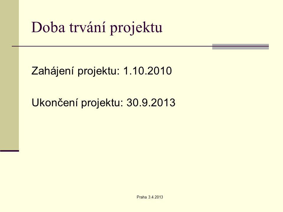 Praha 3.4.2013 Doba trvání projektu Zahájení projektu: 1.10.2010 Ukončení projektu: 30.9.2013