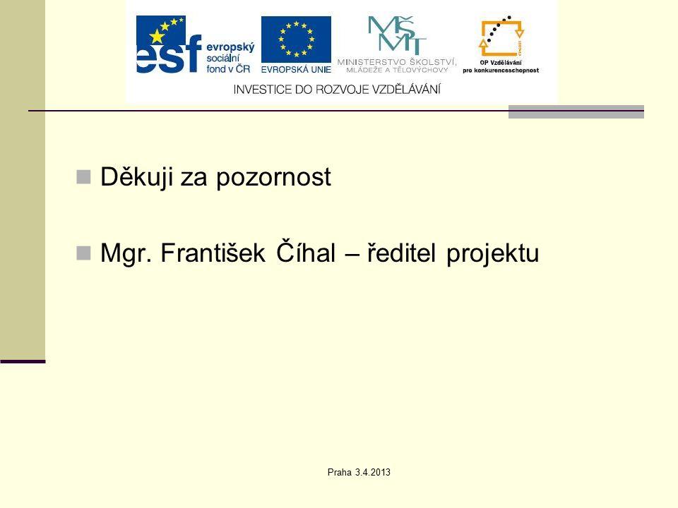 Praha 3.4.2013 Děkuji za pozornost Mgr. František Číhal – ředitel projektu