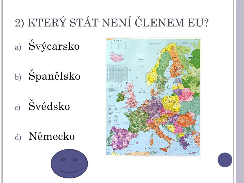 2) KTERÝ STÁT NENÍ ČLENEM EU? a) Švýcarsko b) Španělsko c) Švédsko d) Německo